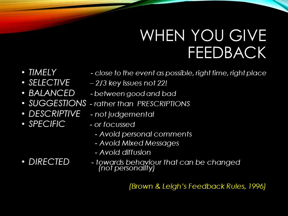 WHEN YOU GIVE FEEDBACK TIMELY - close to the event as possible, right time, right place SELECTIVE – 2/3 key issues not 22! BALANCED - between good and