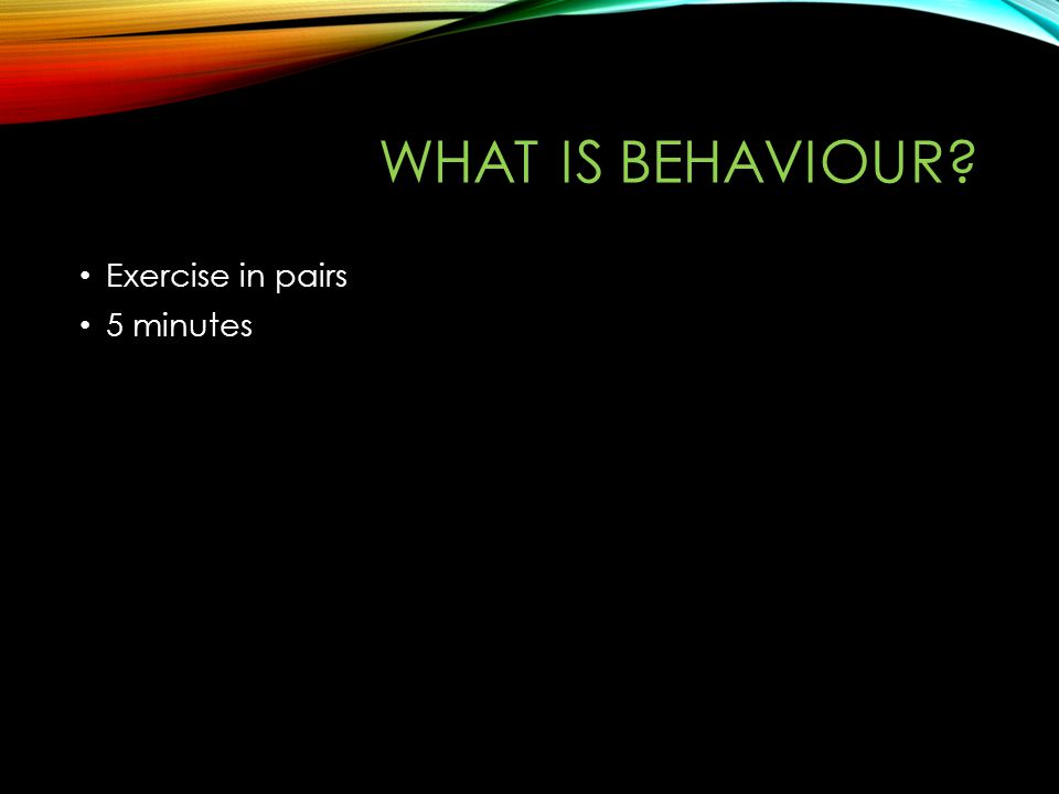 WHAT IS BEHAVIOUR? Exercise in pairs 5 minutes