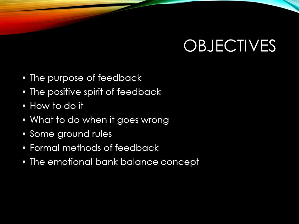 OBJECTIVES The purpose of feedback The positive spirit of feedback How to do it What to do when it goes wrong Some ground rules Formal methods of feed