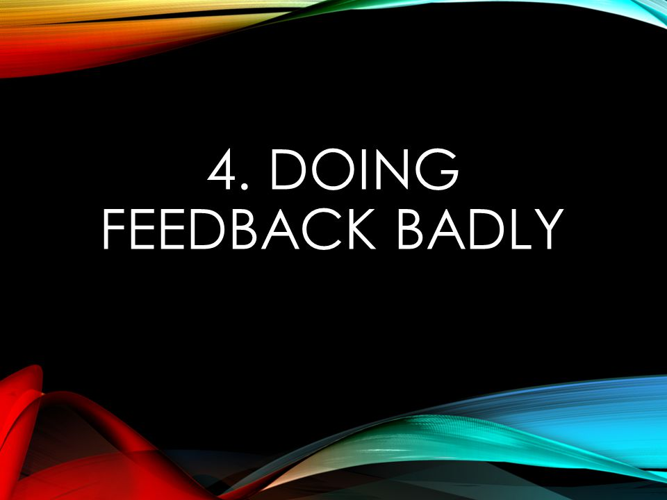 4. DOING FEEDBACK BADLY