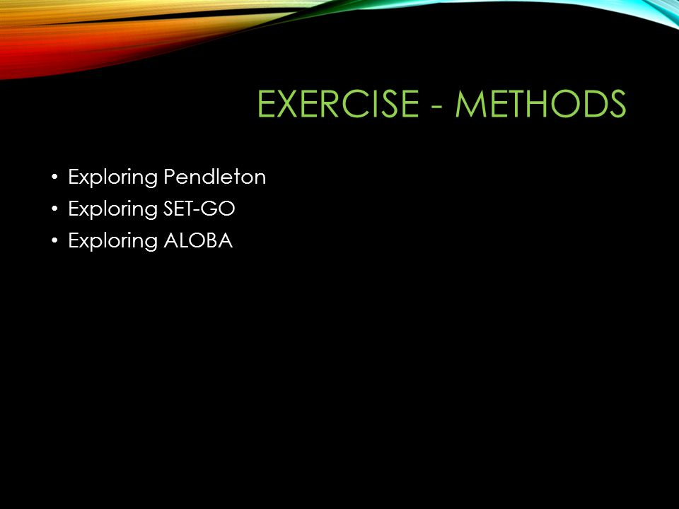 EXERCISE - METHODS Exploring Pendleton Exploring SET-GO Exploring ALOBA