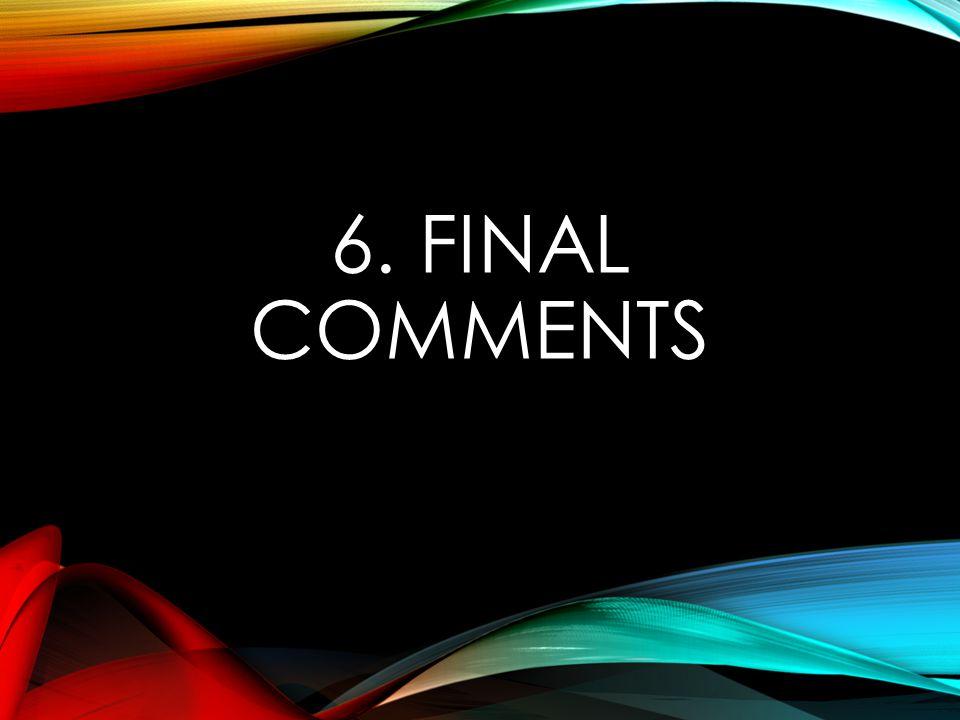 6. FINAL COMMENTS