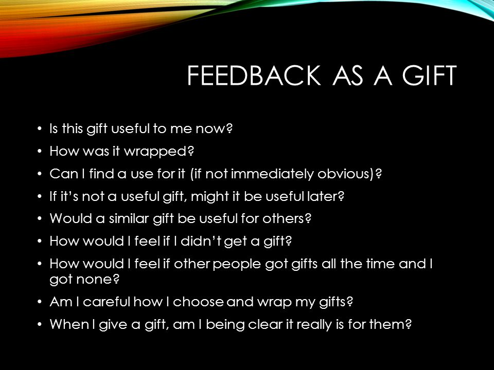 FEEDBACK AS A GIFT Is this gift useful to me now? How was it wrapped? Can I find a use for it (if not immediately obvious)? If it's not a useful gift,