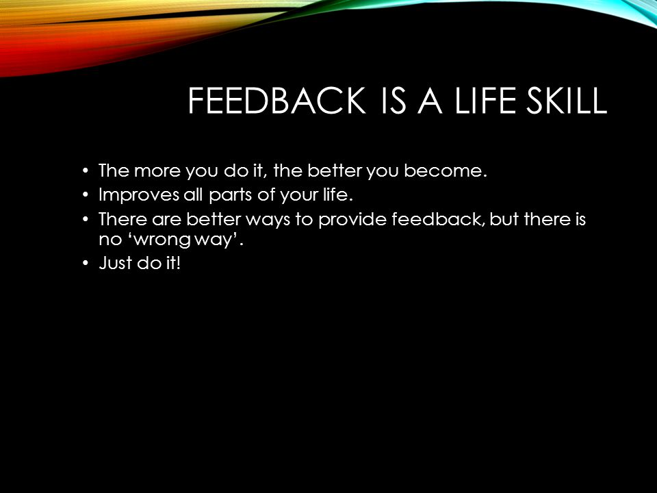 FEEDBACK IS A LIFE SKILL The more you do it, the better you become. Improves all parts of your life. There are better ways to provide feedback, but th