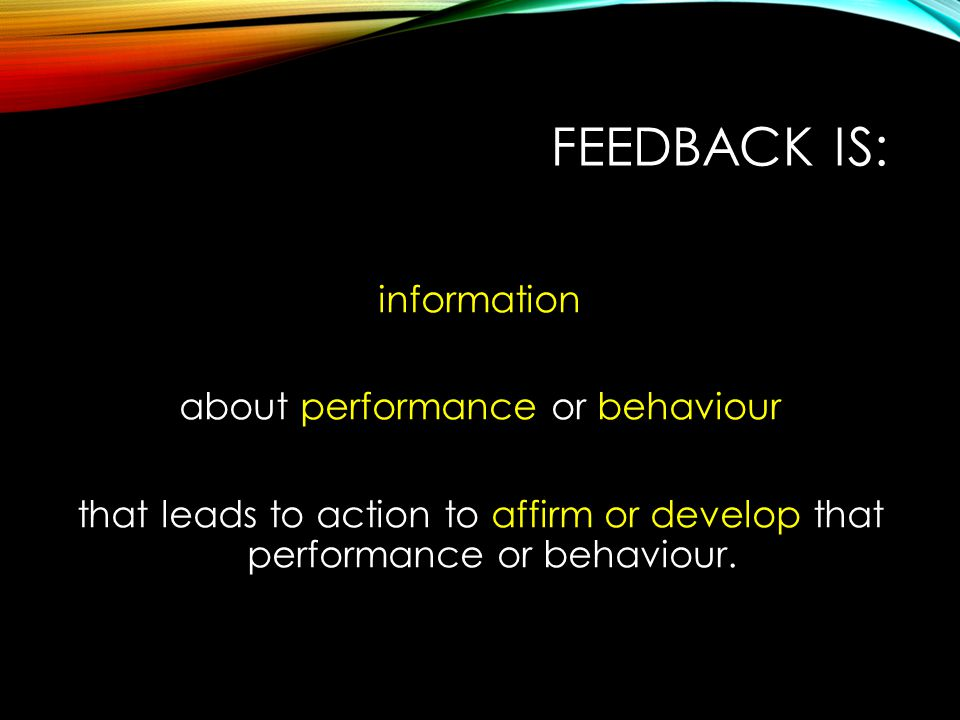 FEEDBACK IS: information about performance or behaviour that leads to action to affirm or develop that performance or behaviour.