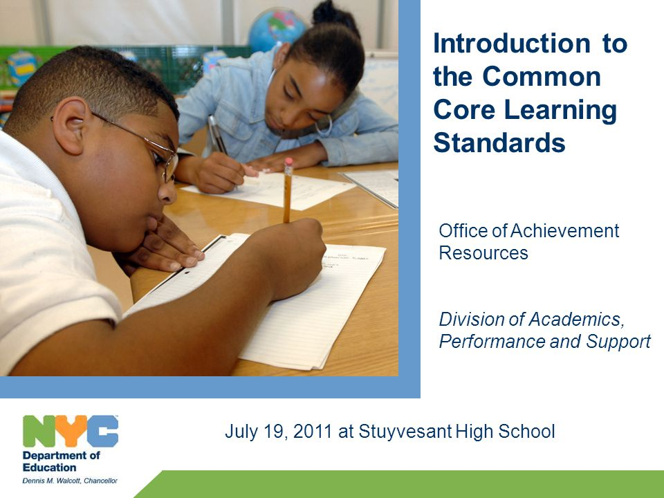 Introduction to the Common Core Learning Standards July 19, 2011 at Stuyvesant High School Office of Achievement Resources Division of Academics, Performance and Support