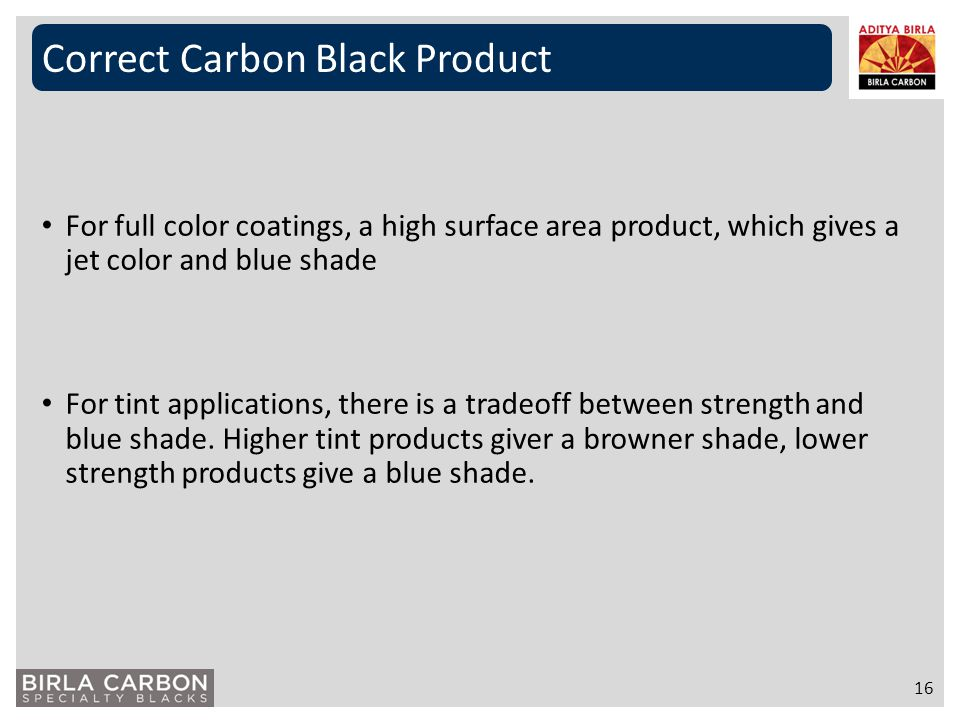 Correct Carbon Black Product 16 For full color coatings, a high surface area product, which gives a jet color and blue shade For tint applications, th