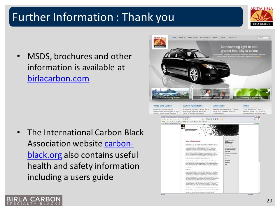 MSDS, brochures and other information is available at birlacarbon.com birlacarbon.com The International Carbon Black Association website carbon- black
