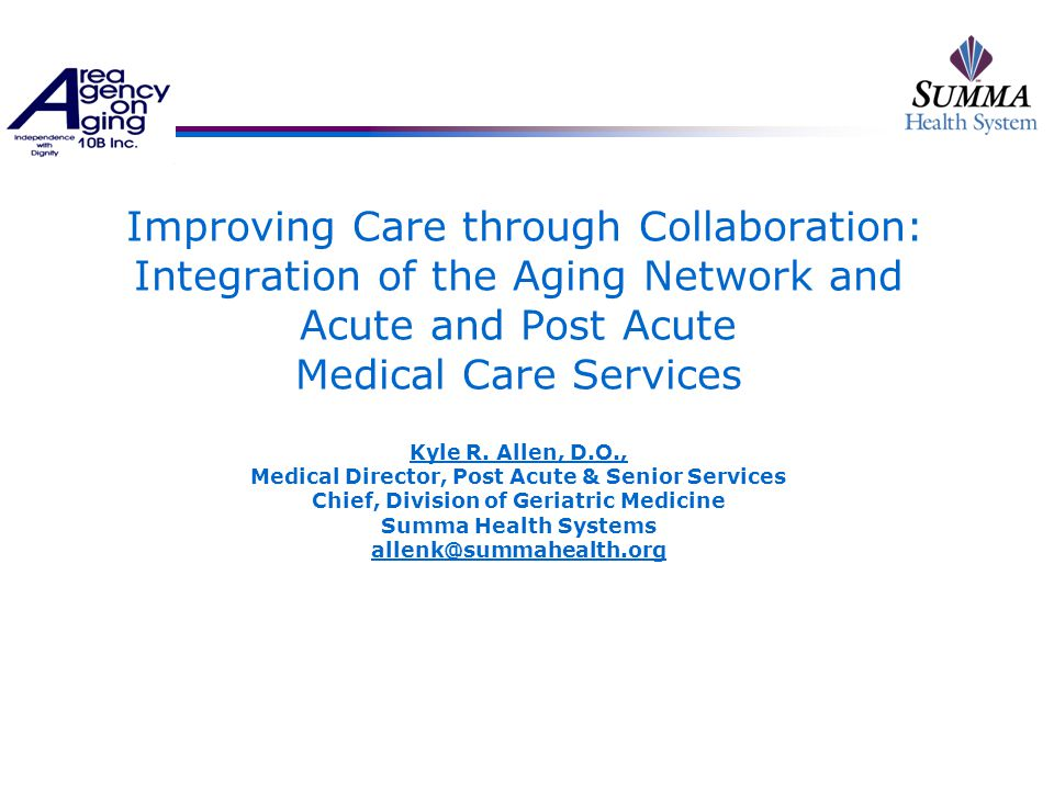 The SAGE Project  A 15 year collaboration partnership  Multiple initiatives, a cast of thousands well, maybe 100s, but you get the point  Common goal to improve the health, well being and functional status of Akron region frail older adult population  Identified major gaps in the continuum and care processes from each partner  Searched and defined mutual benefits  Shared mutual threats and concerns  Built trust  Grew and multiplied to other regional health systems  Communication, communication, communication  Vision, Vision, Vision, Vision
