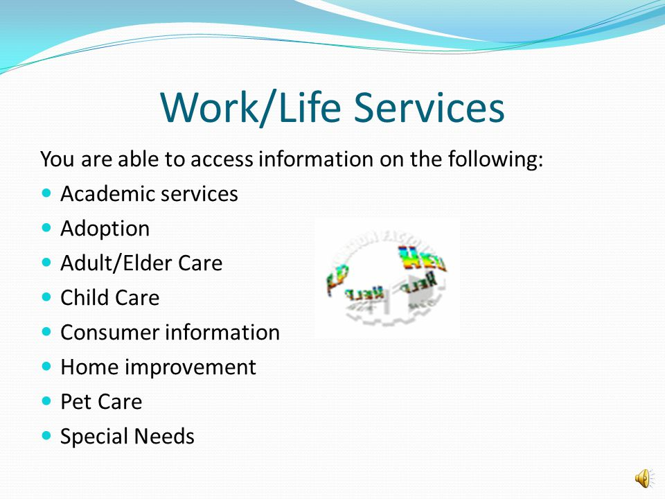 Work/Life Services You are able to access information on the following: Academic services Adoption Adult/Elder Care Child Care Consumer information Ho