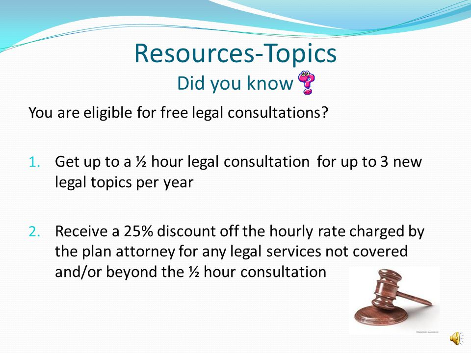 Resources-Topics Did you know You are eligible for free legal consultations? 1. Get up to a ½ hour legal consultation for up to 3 new legal topics per