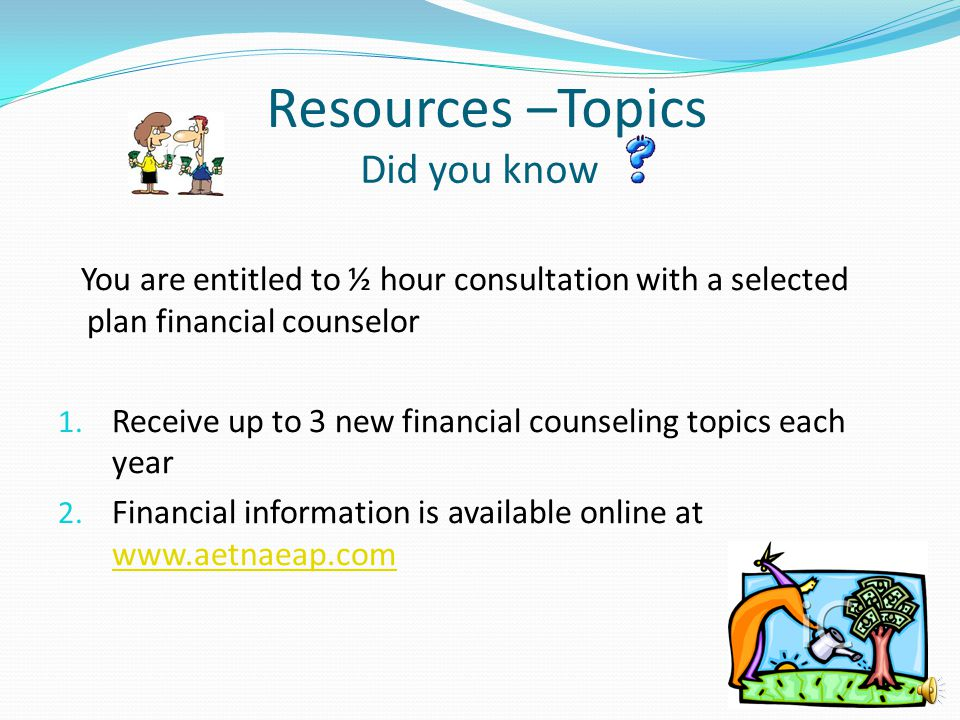 Resources –Topics Did you know You are entitled to ½ hour consultation with a selected plan financial counselor 1. Receive up to 3 new financial couns