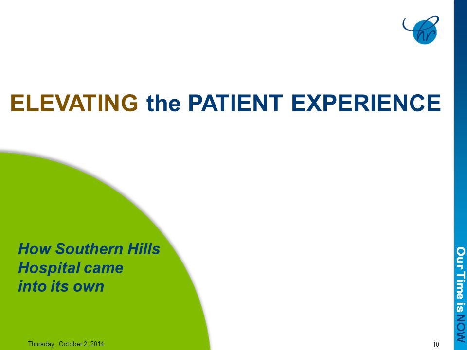 Our Time is NOW 10 Thursday, October 2, 2014 ELEVATING the PATIENT EXPERIENCE How Southern Hills Hospital came into its own