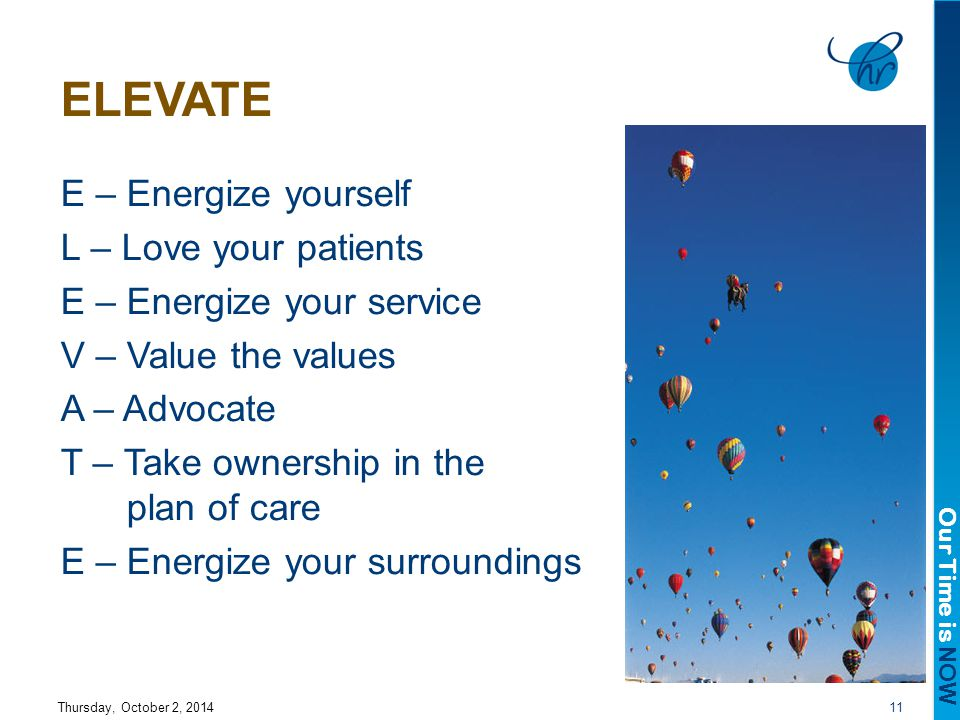 Our Time is NOW ELEVATE E – Energize yourself L – Love your patients E – Energize your service V – Value the values A – Advocate T – Take ownership in the plan of care E – Energize your surroundings Thursday, October 2, 201411