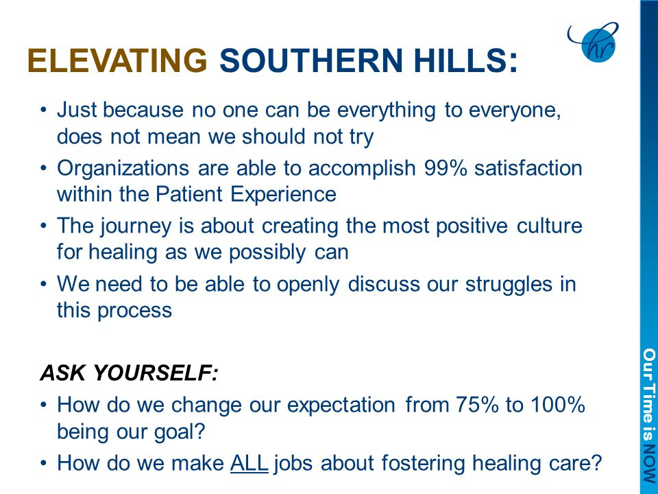 Our Time is NOW ELEVATING SOUTHERN HILLS : Just because no one can be everything to everyone, does not mean we should not try Organizations are able to accomplish 99% satisfaction within the Patient Experience The journey is about creating the most positive culture for healing as we possibly can We need to be able to openly discuss our struggles in this process ASK YOURSELF: How do we change our expectation from 75% to 100% being our goal.