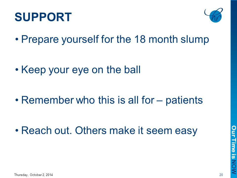 Our Time is NOW SUPPORT Prepare yourself for the 18 month slump Keep your eye on the ball Remember who this is all for – patients Reach out.