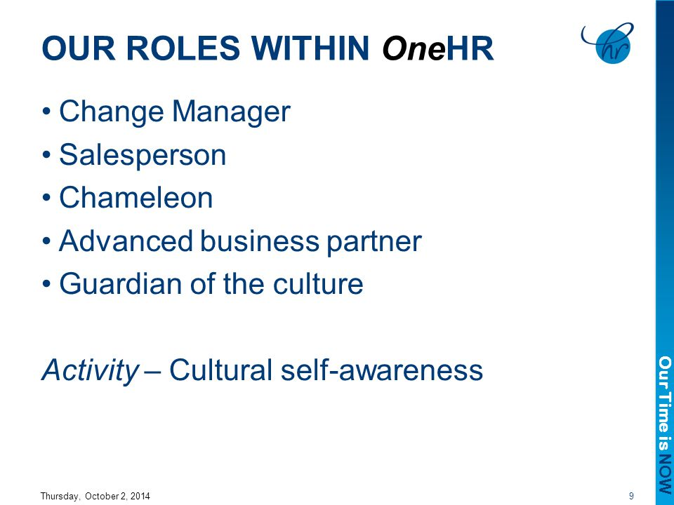 Our Time is NOW OUR ROLES WITHIN OneHR Change Manager Salesperson Chameleon Advanced business partner Guardian of the culture Activity – Cultural self-awareness Thursday, October 2, 20149