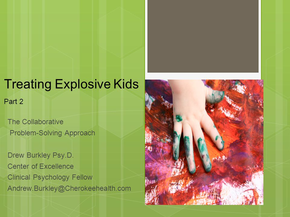 Treating Explosive Kids Part 2 The Collaborative Problem-Solving Approach Drew Burkley Psy.D. Center of Excellence Clinical Psychology Fellow Andrew.B