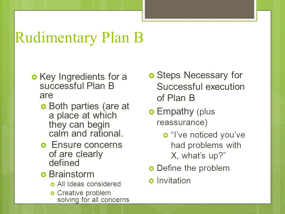 Rudimentary Plan B  Key Ingredients for a successful Plan B are  Both parties (are at a place at which they can begin calm and rational.  Ensure co