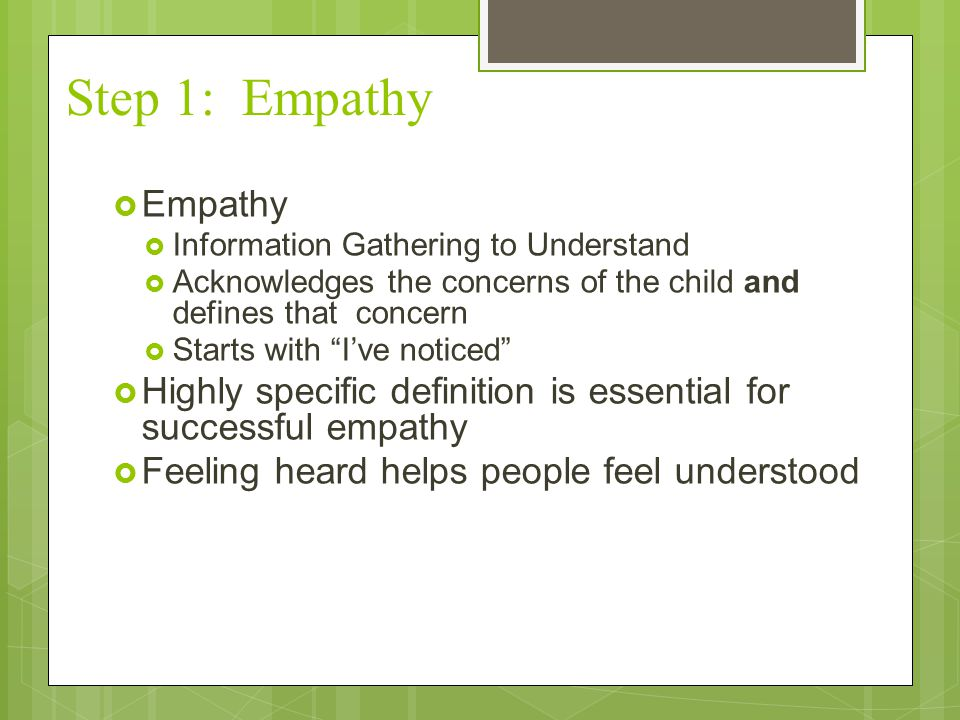 "Step 1: Empathy  Empathy  Information Gathering to Understand  Acknowledges the concerns of the child and defines that concern  Starts with ""I've"