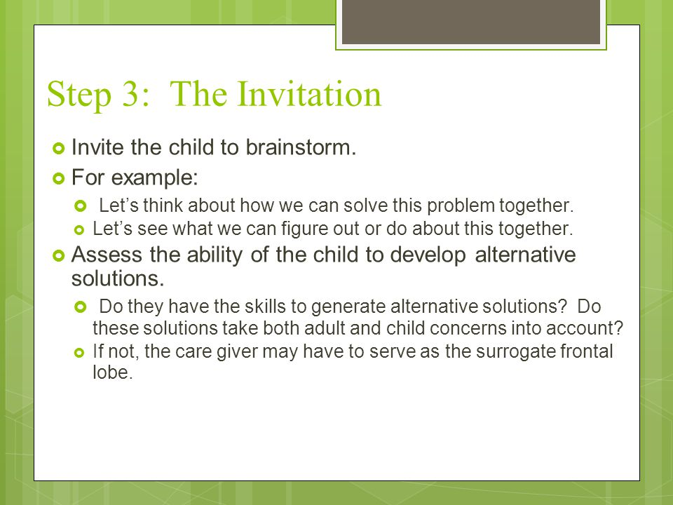 Step 3: The Invitation  Invite the child to brainstorm.  For example:  Let's think about how we can solve this problem together.  Let's see what w