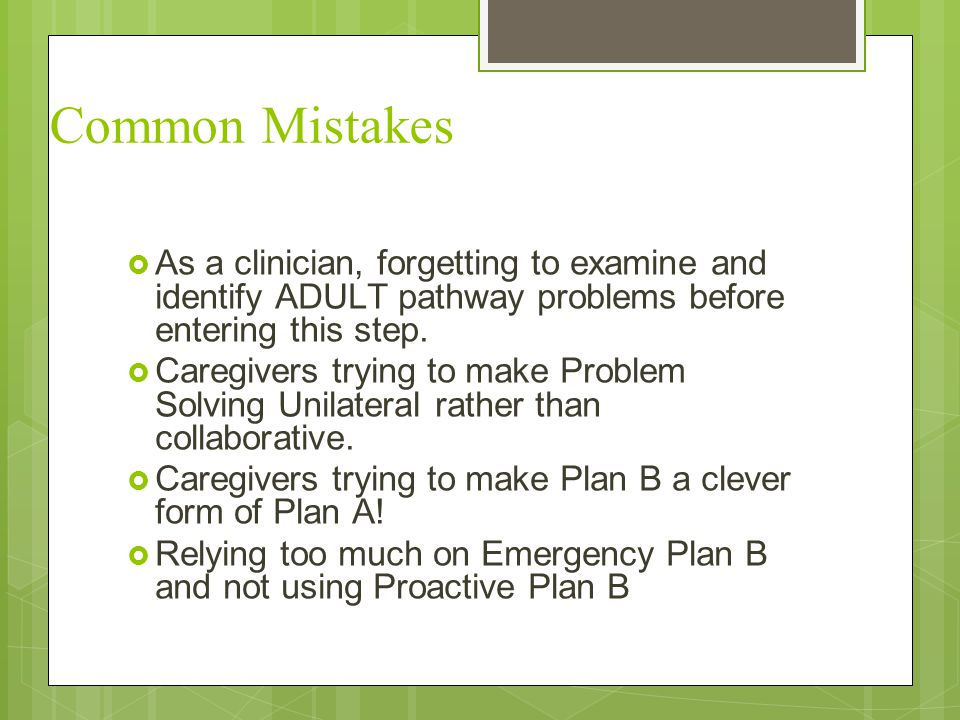 Common Mistakes  As a clinician, forgetting to examine and identify ADULT pathway problems before entering this step.  Caregivers trying to make Pro