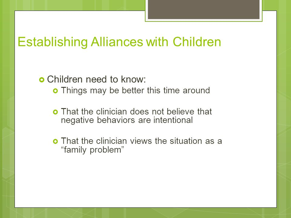 Establishing Alliances with Children  Children need to know:  Things may be better this time around  That the clinician does not believe that negat