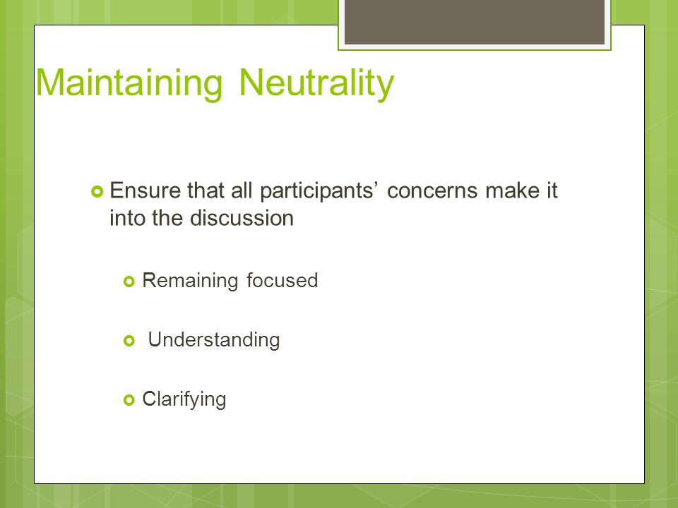 Maintaining Neutrality  Ensure that all participants' concerns make it into the discussion  Remaining focused  Understanding  Clarifying