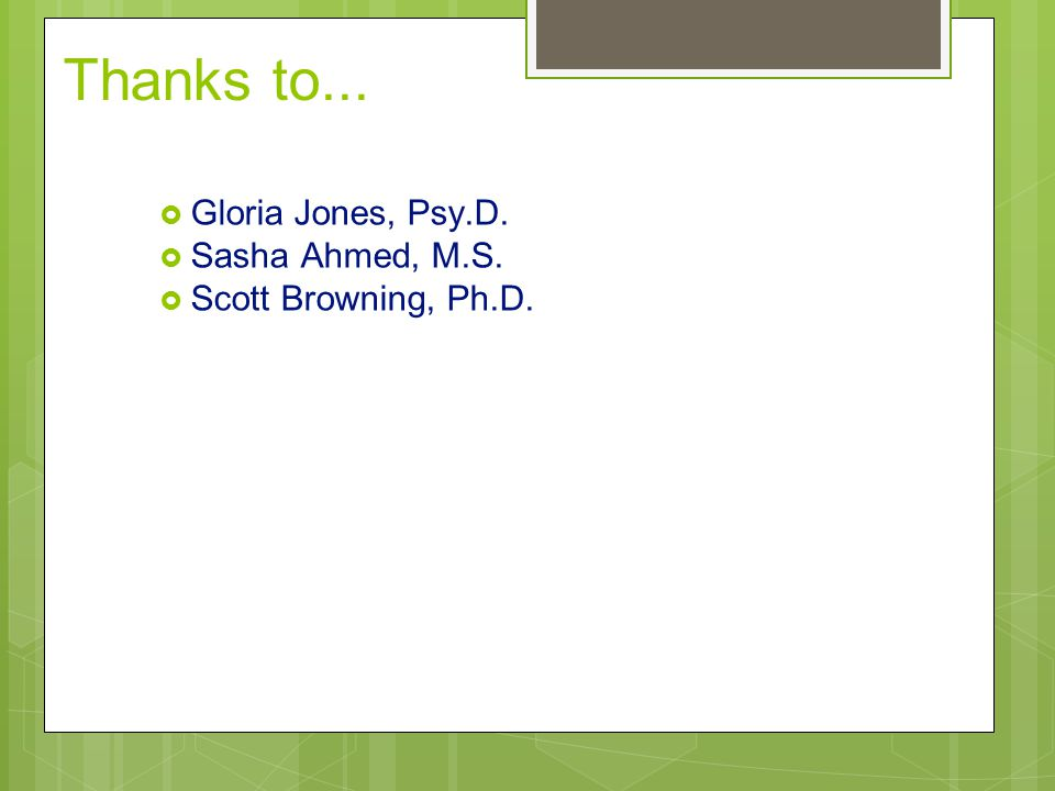 Thanks to...  Gloria Jones, Psy.D.  Sasha Ahmed, M.S.  Scott Browning, Ph.D.