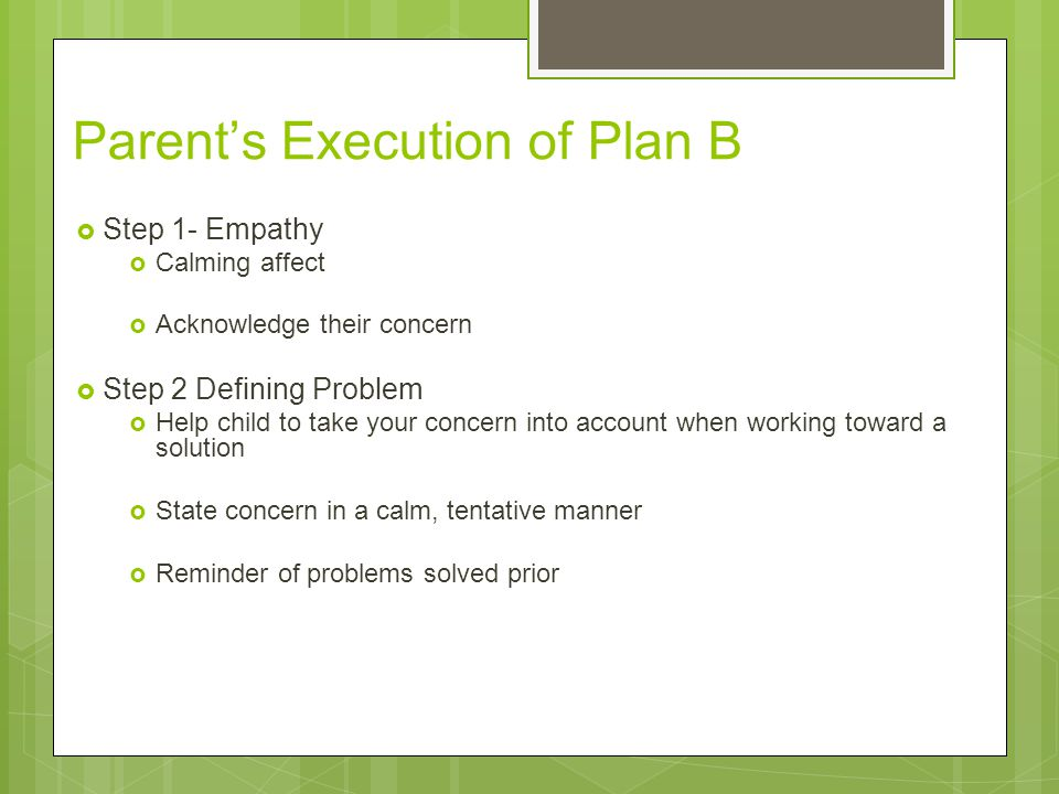 Parent's Execution of Plan B  Step 1- Empathy  Calming affect  Acknowledge their concern  Step 2 Defining Problem  Help child to take your concer
