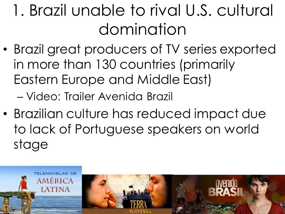 1. Brazil unable to rival U.S. cultural domination Brazil great producers of TV series exported in more than 130 countries (primarily Eastern Europe a