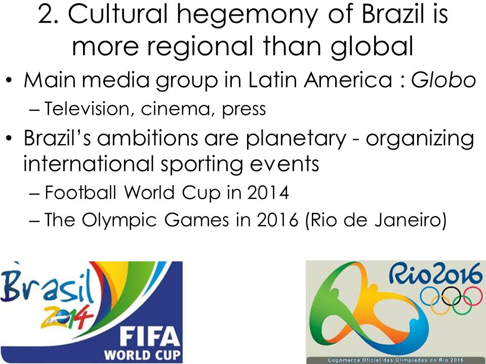 2. Cultural hegemony of Brazil is more regional than global Main media group in Latin America : Globo – Television, cinema, press Brazil's ambitions a
