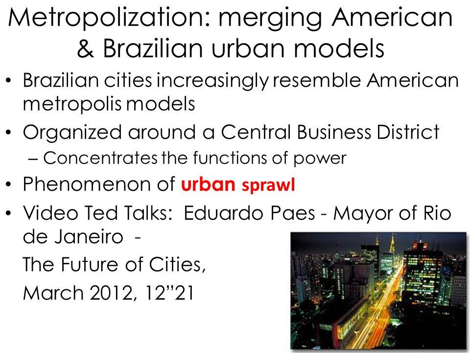 Metropolization: merging American & Brazilian urban models Brazilian cities increasingly resemble American metropolis models Organized around a Centra