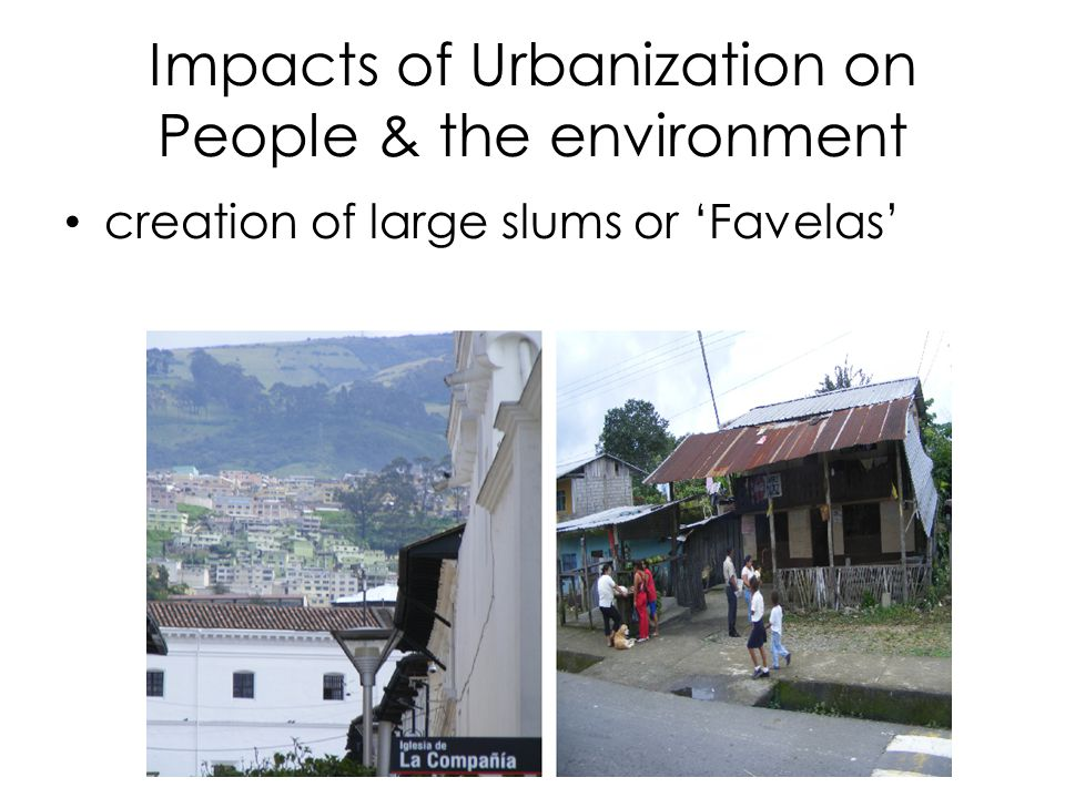 Impacts of Urbanization on People & the environment creation of large slums or 'Favelas'