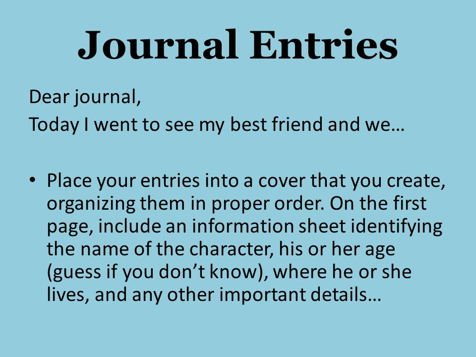 Journal Entries Dear journal, Today I went to see my best friend and we… Place your entries into a cover that you create, organizing them in proper order.