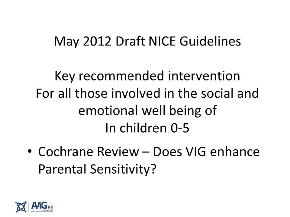 May 2012 Draft NICE Guidelines Key recommended intervention For all those involved in the social and emotional well being of In children 0-5 Cochrane