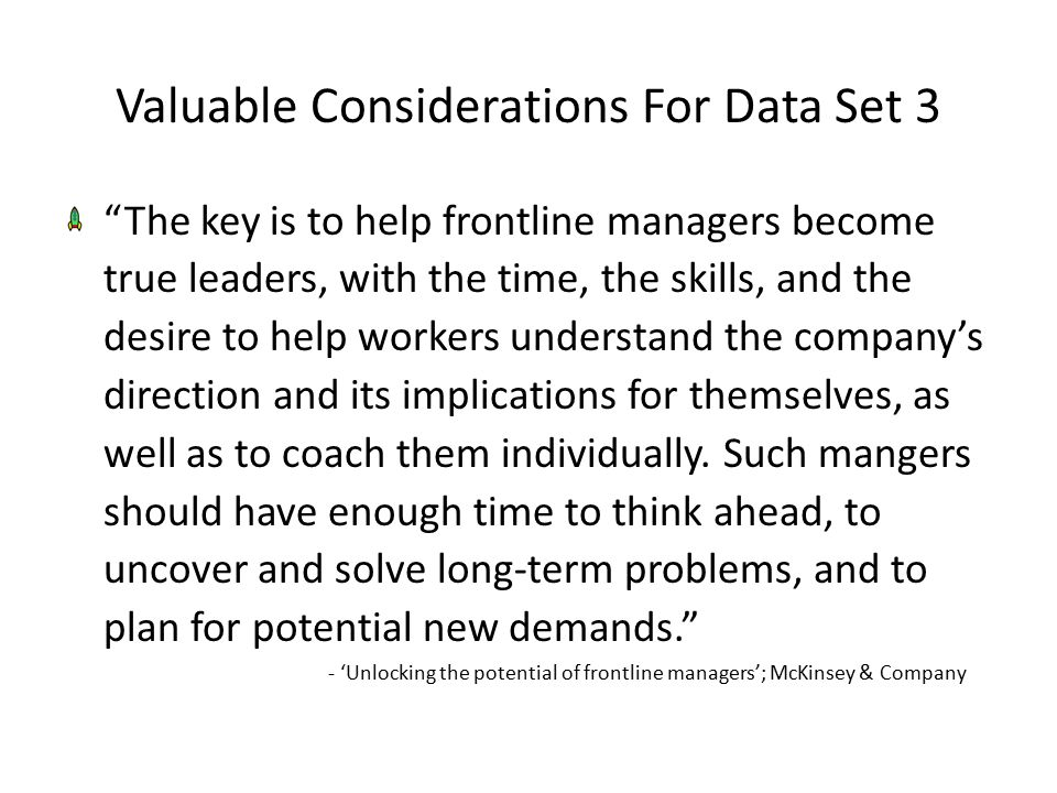 Valuable Considerations For Data Set 3 The key is to help frontline managers become true leaders, with the time, the skills, and the desire to help workers understand the company's direction and its implications for themselves, as well as to coach them individually.