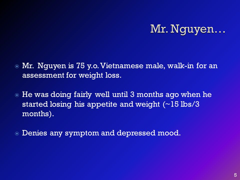  Mr. Nguyen is 75 y.o. Vietnamese male, walk-in for an assessment for weight loss.