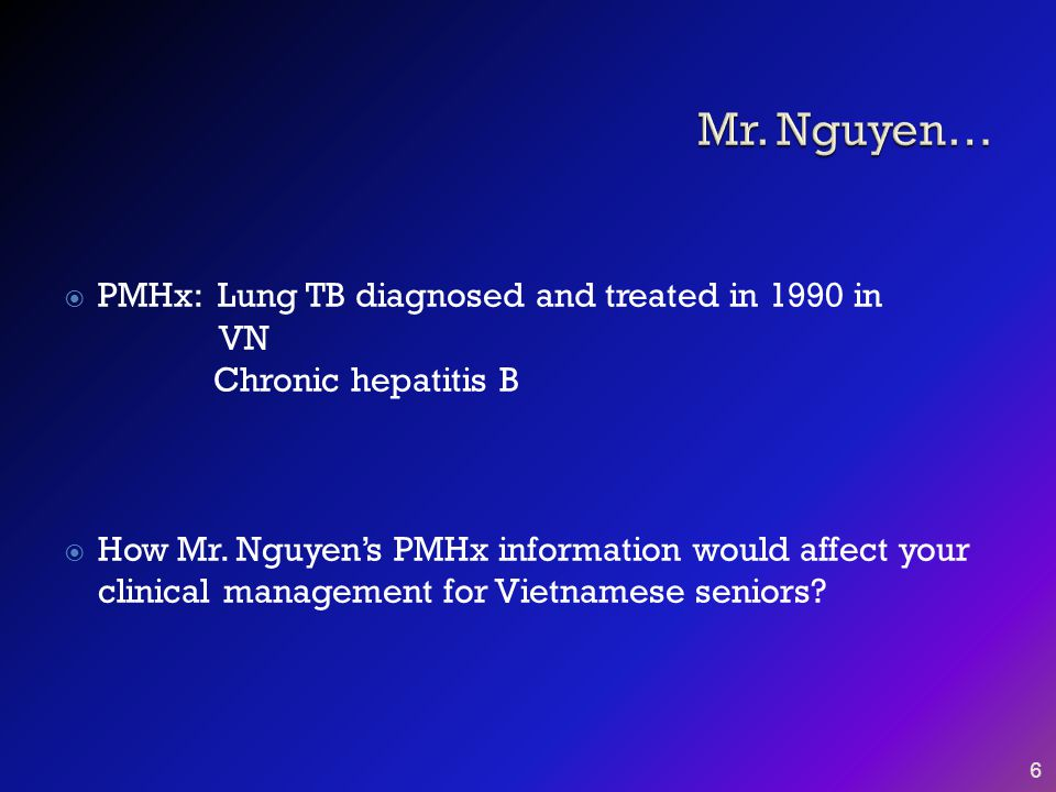  PMHx: Lung TB diagnosed and treated in 1990 in VN Chronic hepatitis B  How Mr. Nguyen's PMHx information would affect your clinical management for