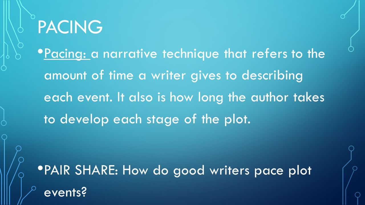 PACING Pacing: a narrative technique that refers to the amount of time a writer gives to describing each event.