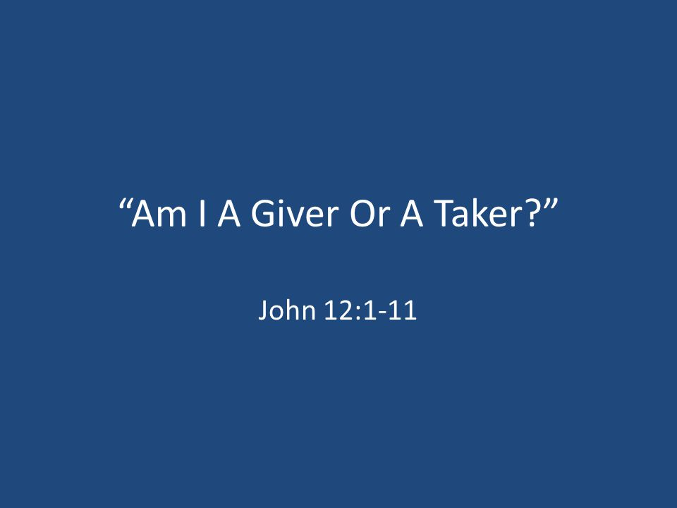 God, Be A Giver. Acts 20:35; Luke 6:38 Romans 13:8; Hebrews 13:16 My father said there were two kinds of people in the world: givers and takers.