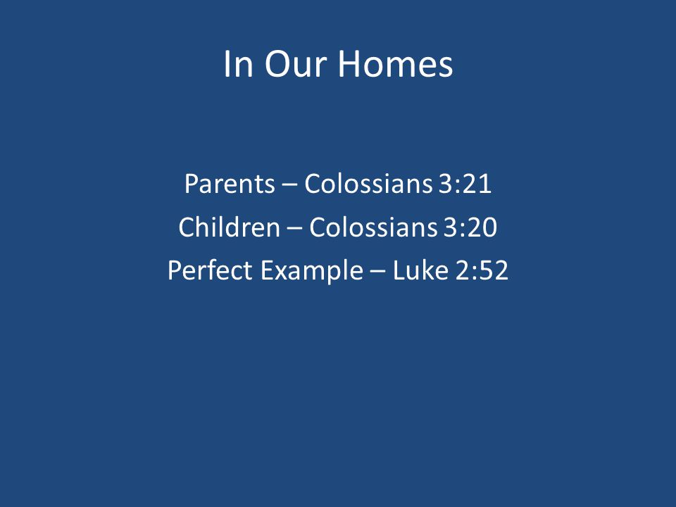 In Our Homes Parents – Colossians 3:21 Children – Colossians 3:20 Perfect Example – Luke 2:52