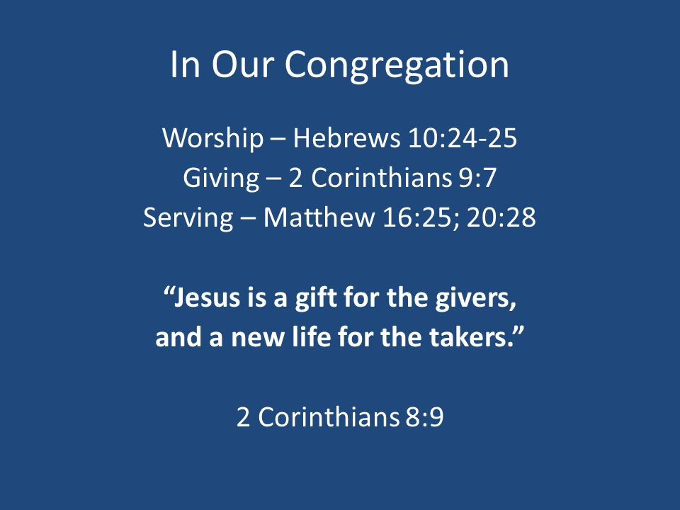 In Our Congregation Worship – Hebrews 10:24-25 Giving – 2 Corinthians 9:7 Serving – Matthew 16:25; 20:28 Jesus is a gift for the givers, and a new life for the takers. 2 Corinthians 8:9
