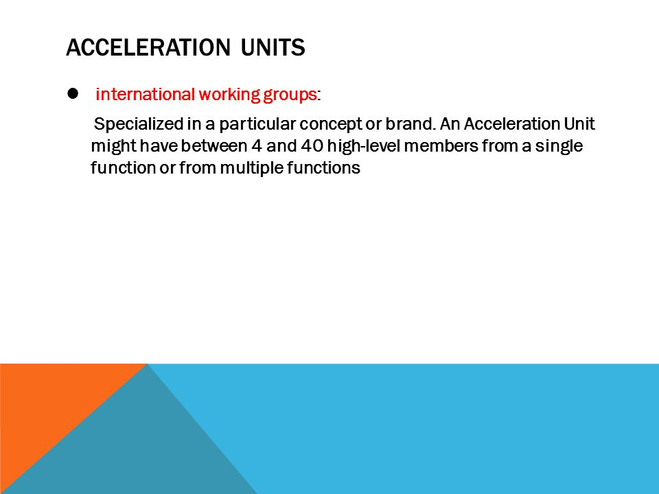 ACCELERATION UNITS international working groups: Specialized in a particular concept or brand. An Acceleration Unit might have between 4 and 40 high-l
