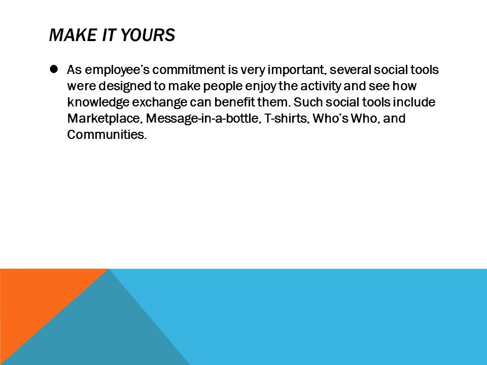 MAKE IT YOURS As employee's commitment is very important, several social tools were designed to make people enjoy the activity and see how knowledge e