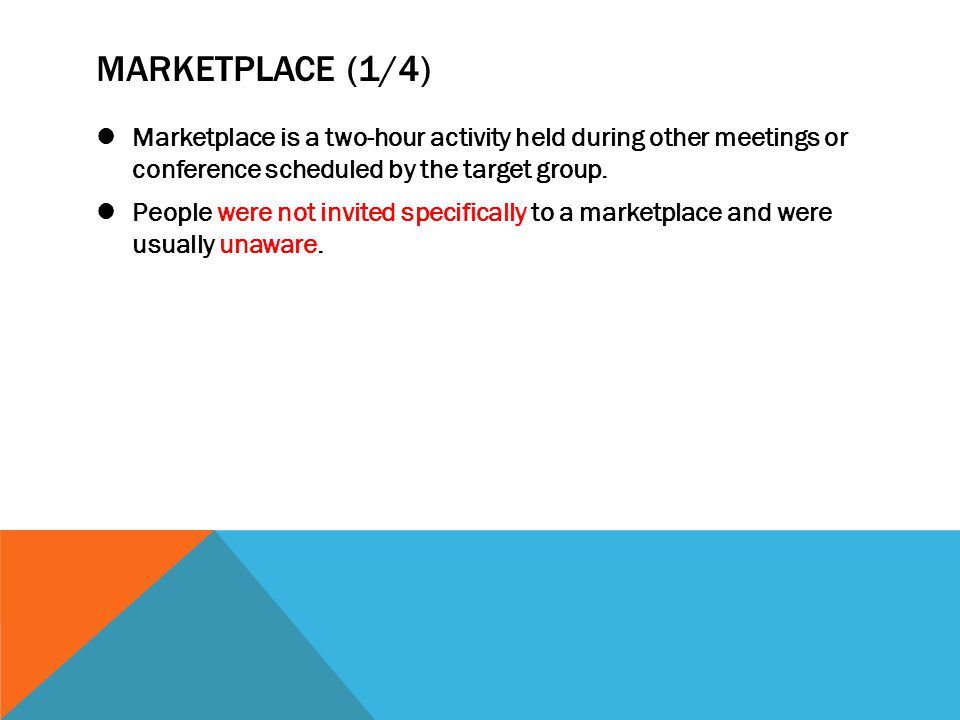 MARKETPLACE (1/4) Marketplace is a two-hour activity held during other meetings or conference scheduled by the target group. People were not invited s