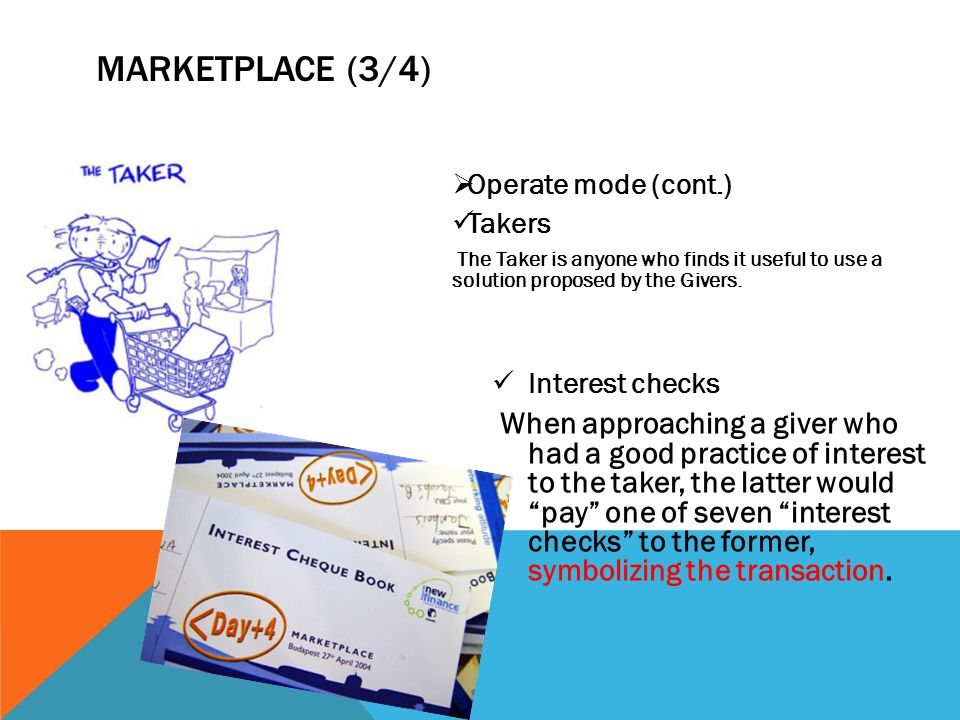 MARKETPLACE (3/4)  Operate mode (cont.) Takers The Taker is anyone who finds it useful to use a solution proposed by the Givers. Interest checks When