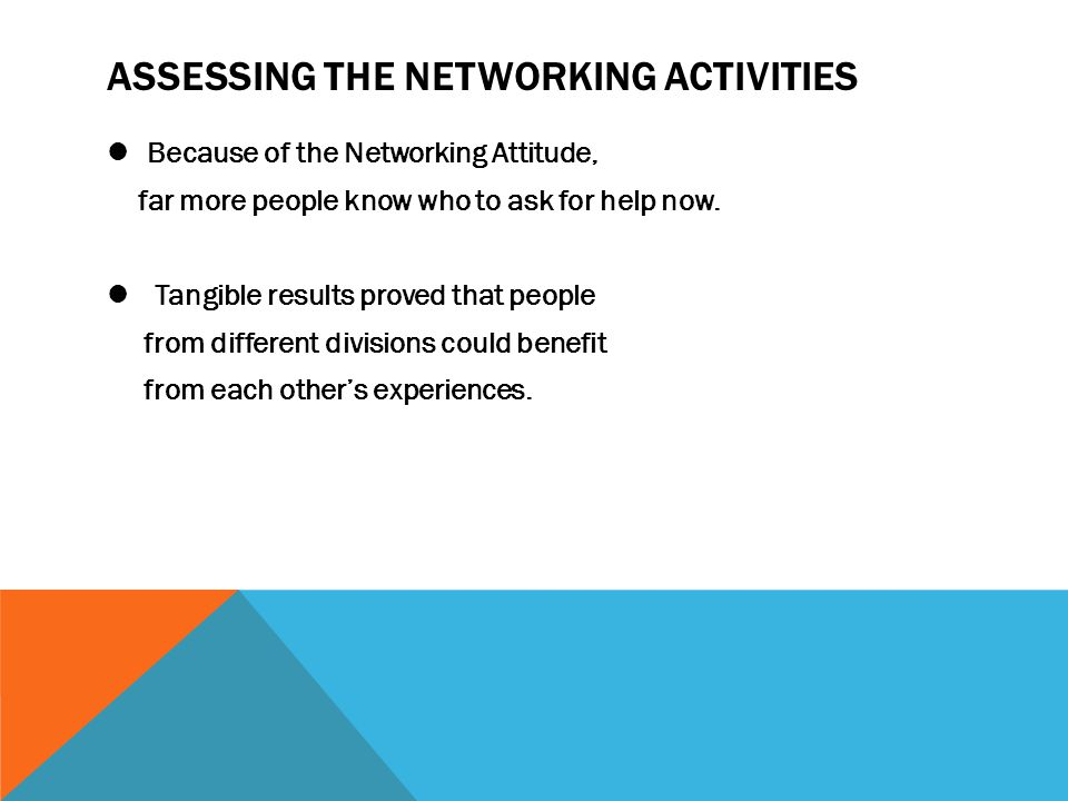 Because of the Networking Attitude, far more people know who to ask for help now. Tangible results proved that people from different divisions could b