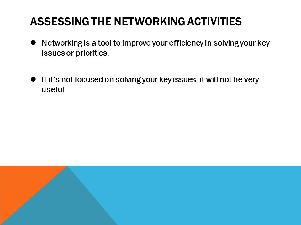 ASSESSING THE NETWORKING ACTIVITIES Networking is a tool to improve your efficiency in solving your key issues or priorities. If it's not focused on s