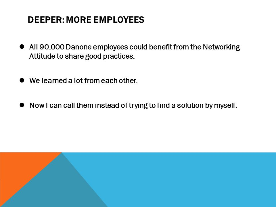 DEEPER: MORE EMPLOYEES All 90,000 Danone employees could benefit from the Networking Attitude to share good practices. We learned a lot from each othe